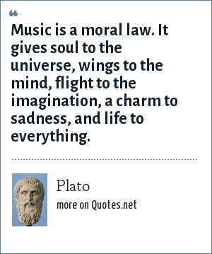 Plato: Music is a moral law. It gives soul to the universe, wings to the mind, flight to the imagination, a charm to sadness, and life to everything.
