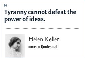 Helen Keller: Tyranny cannot defeat the power of ideas.