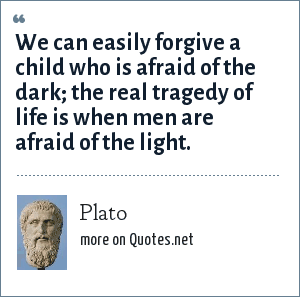 Plato: We can easily forgive a child who is afraid of the dark; the real tragedy of life is when men are afraid of the light.