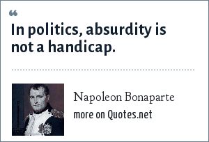 Napoleon Bonaparte: In politics, absurdity is not a handicap.