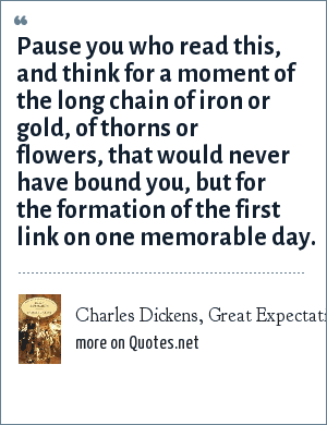 Charles Dickens, Great Expectations: Pause you who read this, and think for a moment of the long chain of iron or gold, of thorns or flowers, that would never have bound you, but for the formation of the first link on one memorable day.