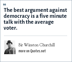 Sir Winston Churchill: The best argument against democracy is a five minute talk with the average voter.