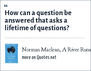 Norman Maclean, A River Runs Through It: How can a question be answered that asks a lifetime of questions?