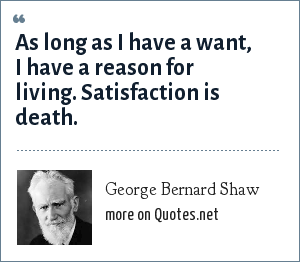 George Bernard Shaw: As long as I have a want, I have a reason for living. Satisfaction is death.