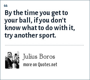 Julius Boros: By the time you get to your ball, if you don't know what to do with it, try another sport.
