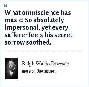 Ralph Waldo Emerson: What omniscience has music! So absolutely impersonal, yet every sufferer feels his secret sorrow soothed.