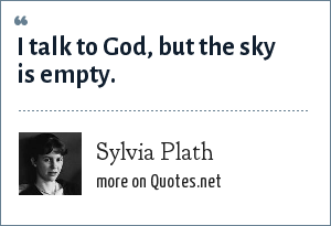Sylvia Plath: I talk to God, but the sky is empty.