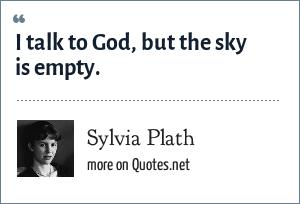 Sylvia Plath: I talk to God, but the sky is empty.