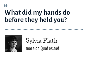 Sylvia Plath: What did my hands do before they held you?