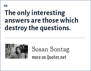 Susan Sontag: The only interesting answers are those which destroy the questions.