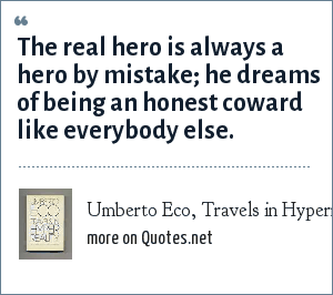 Umberto Eco, Travels in Hyperreality (Harcourt): The real hero is always a hero by mistake; he dreams of being an honest coward like everybody else.
