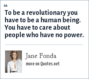 Jane Fonda: To be a revolutionary you have to be a human being. You have to care about people who have no power.