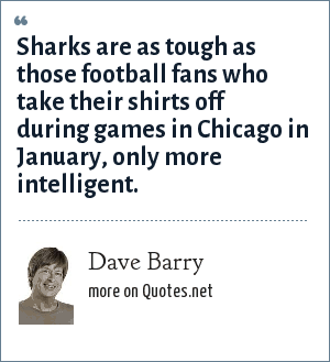 Dave Barry: Sharks are as tough as those football fans who take their shirts off during games in Chicago in January, only more intelligent.