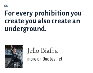 Jello Biafra: For every prohibition you create you also create an underground.