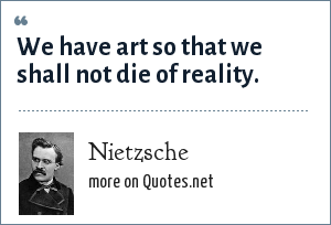 Nietzsche: We have art so that we shall not die of reality.