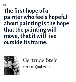 Gertrude Stein: The first hope of a painter who feels hopeful about painting is the hope that the painting will move, that it will live outside its frame.
