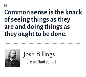 Josh Billings: Common sense is the knack of seeing things as they are and doing things as they ought to be done.