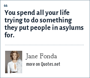 Jane Fonda: You spend all your life trying to do something they put people in asylums for.