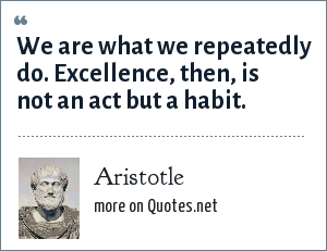 Aristotle: We are what we repeatedly do. Excellence, then, is not an act but a habit.