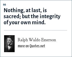 Ralph Waldo Emerson: Nothing, at last, is sacred; but the integrity of your own mind.