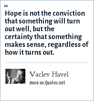 Vaclev Havel: Hope is not the conviction that something will turn out well, but the certainty that something makes sense, regardless of how it turns out.