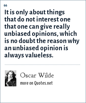 Oscar Wilde: It is only about things that do not interest one that one can give really unbiased opinions, which is no doubt the reason why an unbiased opinion is always valueless.