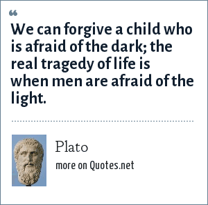 Plato: We can forgive a child who is afraid of the dark; the real tragedy of life is when men are afraid of the light.