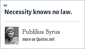 Publilius Syrus: Necessity knows no law.