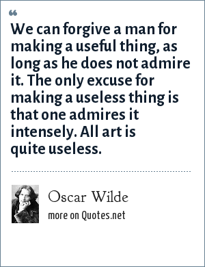 Oscar Wilde: We can forgive a man for making a useful thing, as long as he does not admire it. The only excuse for making a useless thing is that one admires it intensely. All art is quite useless.