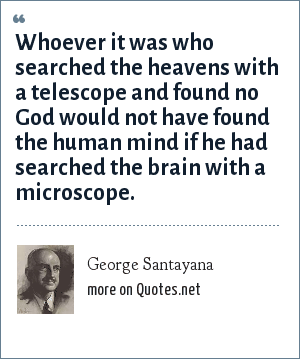 George Santayana: Whoever it was who searched the heavens with a telescope and found no God would not have found the human mind if he had searched the brain with a microscope.