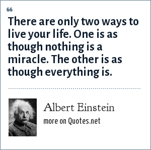 Albert Einstein: There are only two ways to live your life. One is as though nothing is a miracle. The other is as though everything is.