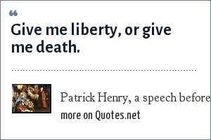 Patrick Henry, a speech before the American Revolution: Give me liberty, or give me death.