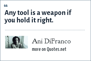 Ani DiFranco: Any tool is a weapon if you hold it right.