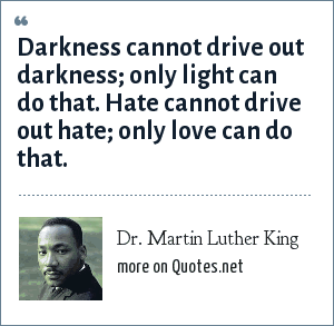 Dr. Martin Luther King: Darkness cannot drive out darkness; only light can do that. Hate cannot drive out hate; only love can do that.