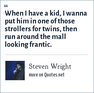 Steven Wright: When I have a kid, I wanna put him in one of those strollers for twins, then run around the mall looking frantic.