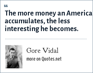 Gore Vidal: The more money an American accumulates, the less interesting he becomes.