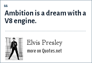 Elvis Presley: Ambition is a dream with a V8 engine.