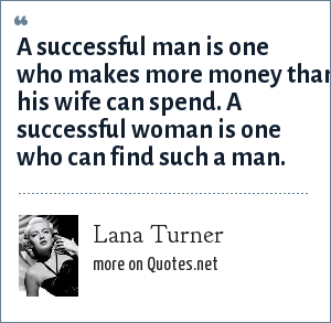 Lana Turner: A successful man is one who makes more money than his wife can spend. A successful woman is one who can find such a man.