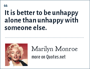 Marilyn Monroe: It is better to be unhappy alone than unhappy with someone else.
