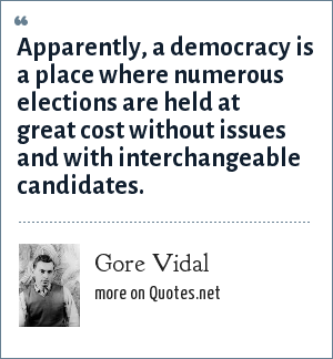 Gore Vidal: Apparently, a democracy is a place where numerous elections are held at great cost without issues and with interchangeable candidates.