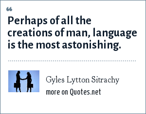 Gyles Lytton Sitrachy: Perhaps of all the creations of man, language is the most astonishing.