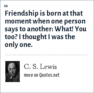 C. S. Lewis: Friendship is born at that moment when one person says to another: What! You too? I thought I was the only one.