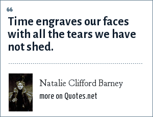 Natalie Clifford Barney: Time engraves our faces with all the tears we have not shed.