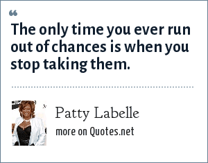 Patty Labelle: The only time you ever run out of chances is when you stop taking them.