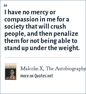 Malcolm X, The Autobiography of Malcolm X: I have no mercy or compassion in me for a society that will crush people, and then penalize them for not being able to stand up under the weight.