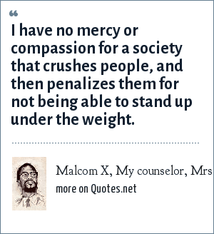 Malcom X, My counselor, Mrs. Ross: I have no mercy or compassion for a society that crushes people, and then penalizes them for not being able to stand up under the weight.