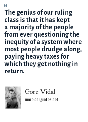 Gore Vidal: The genius of our ruling class is that it has kept a majority of the people from ever questioning the inequity of a system where most people drudge along, paying heavy taxes for which they get nothing in return.