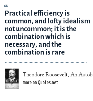 Theodore Roosevelt, An Autobiography: Practical efficiency is common, and lofty idealism not uncommon; it is the combination which is necessary, and the combination is rare