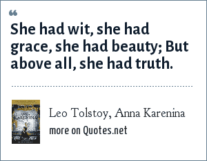 Leo Tolstoy, Anna Karenina: She had wit, she had grace, she had beauty; But above all, she had truth.