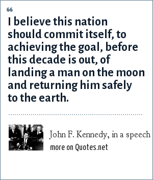 John F. Kennedy, in a speech on May 25, 1961: I believe this nation should commit itself, to achieving the goal, before this decade is out, of landing a man on the moon and returning him safely to the earth.